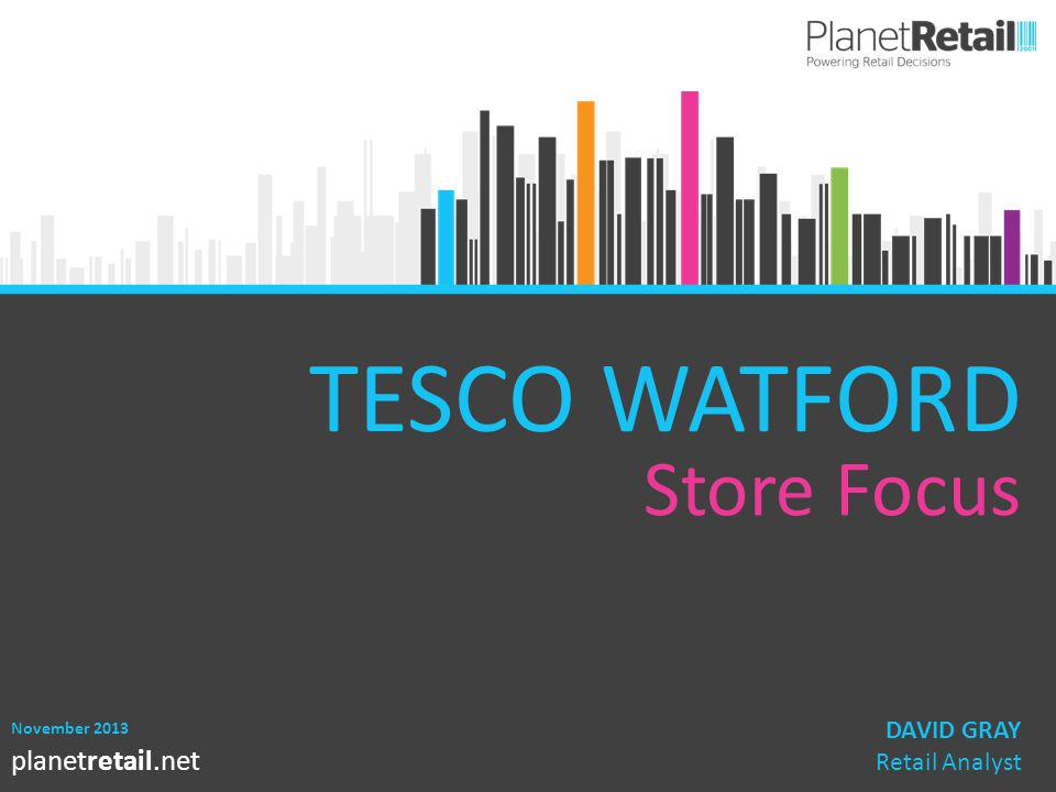 1 planetretail.net TESCO WATFORD Store Focus November 2013 DAVID GRAY Retail Analyst