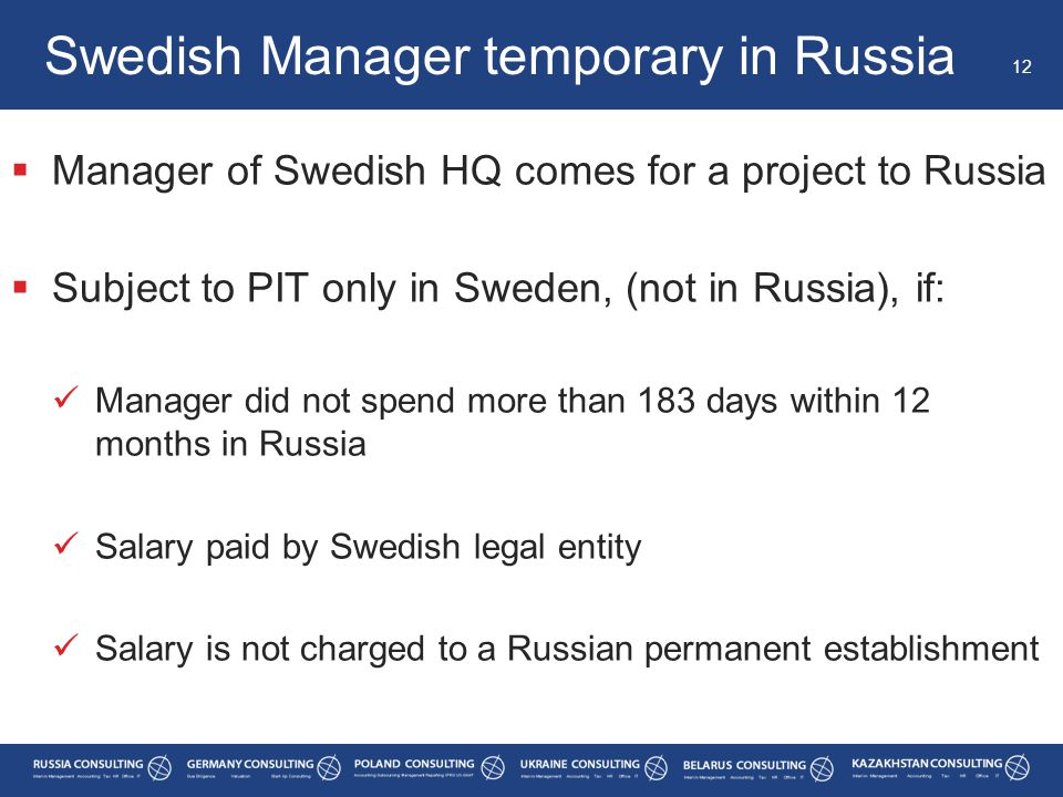  Manager of Swedish HQ comes for a project to Russia  Subject to PIT only in Sweden, (not in Russia), if: Manager did not spend more than 183 days within 12 months in Russia Salary paid by Swedish legal entity Salary is not charged to a Russian permanent establishment Swedish Manager temporary in Russia 12