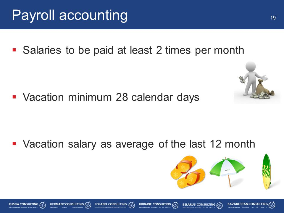  Salaries to be paid at least 2 times per month  Vacation minimum 28 calendar days  Vacation salary as average of the last 12 month Payroll accounting 19