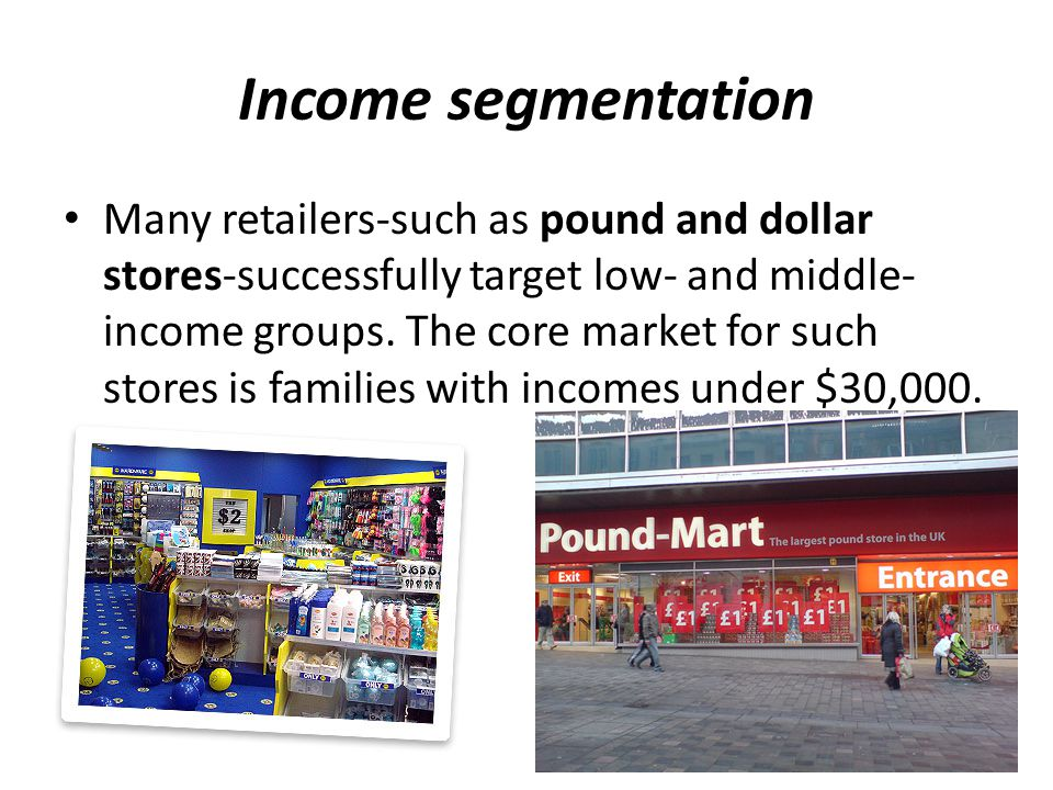 Income segmentation Many retailers-such as pound and dollar stores-successfully target low- and middle- income groups. The core market for such stores
