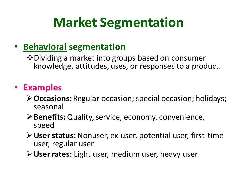 Market Segmentation Behavioral segmentation  Dividing a market into groups based on consumer knowledge, attitudes, uses, or responses to a product. E