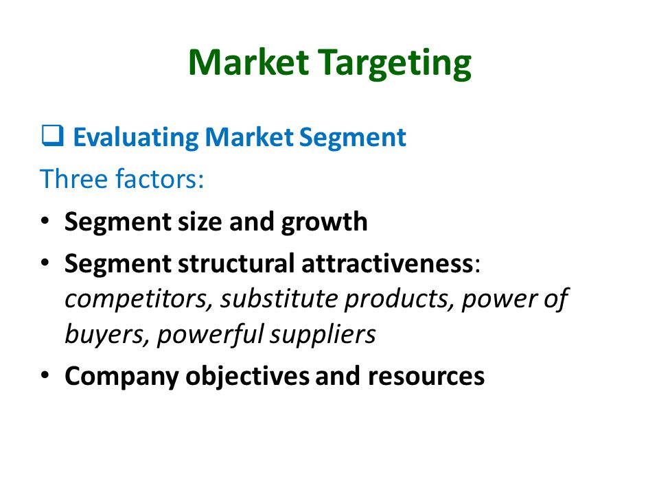 Market Targeting  Evaluating Market Segment Three factors: Segment size and growth Segment structural attractiveness: competitors, substitute product
