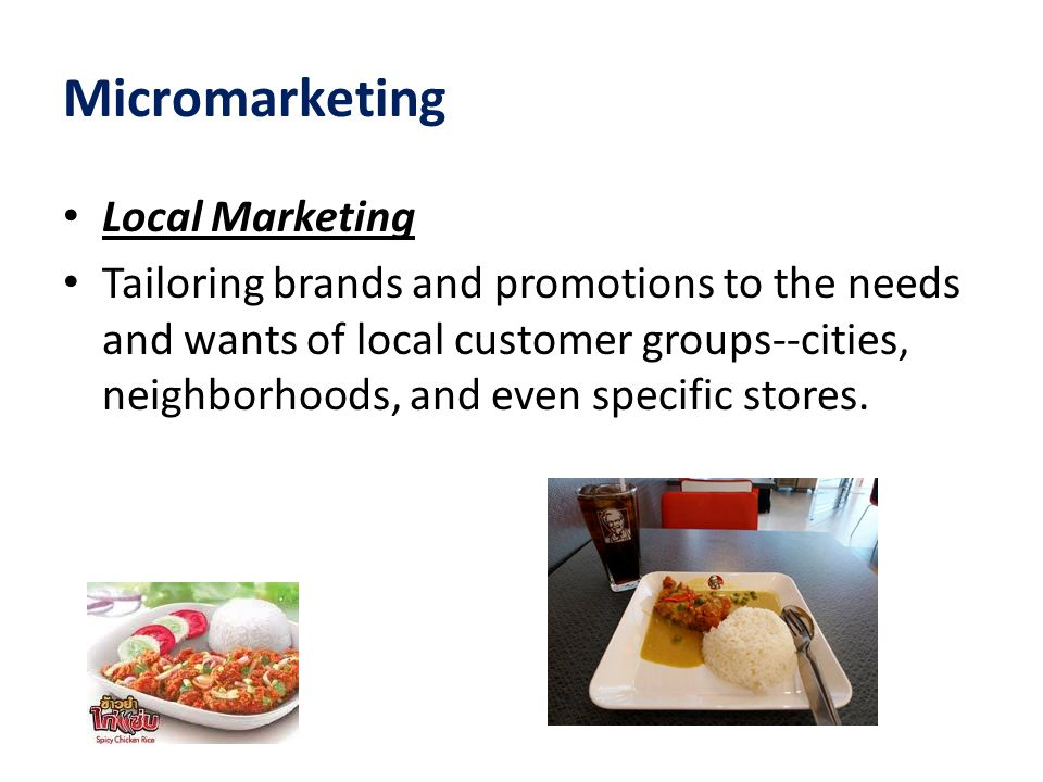 Micromarketing Local Marketing Tailoring brands and promotions to the needs and wants of local customer groups--cities, neighborhoods, and even specif