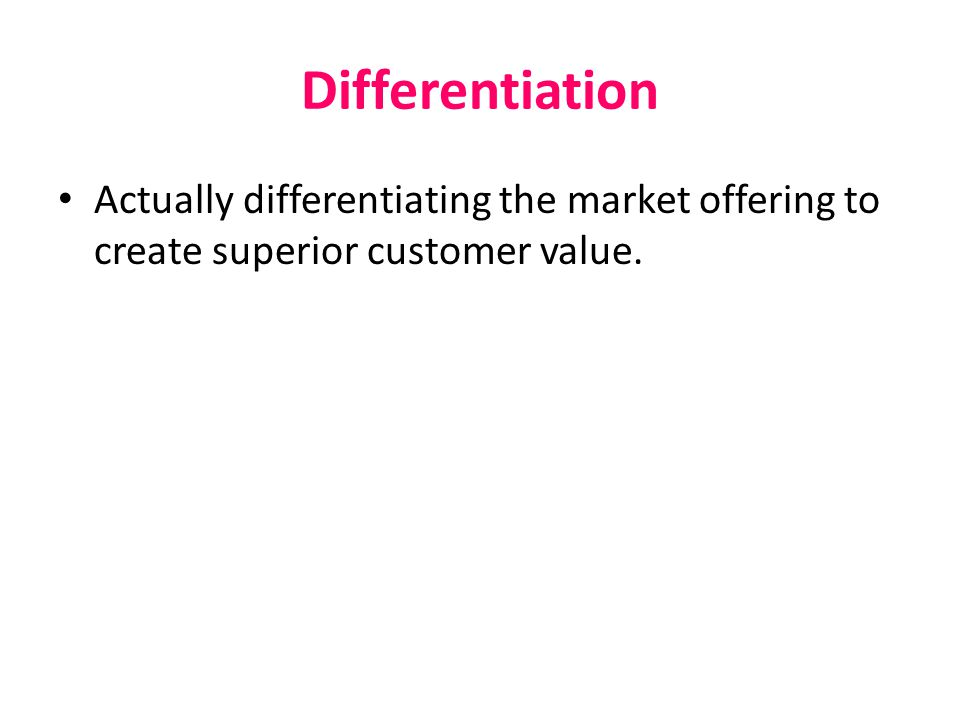 Differentiation Actually differentiating the market offering to create superior customer value.