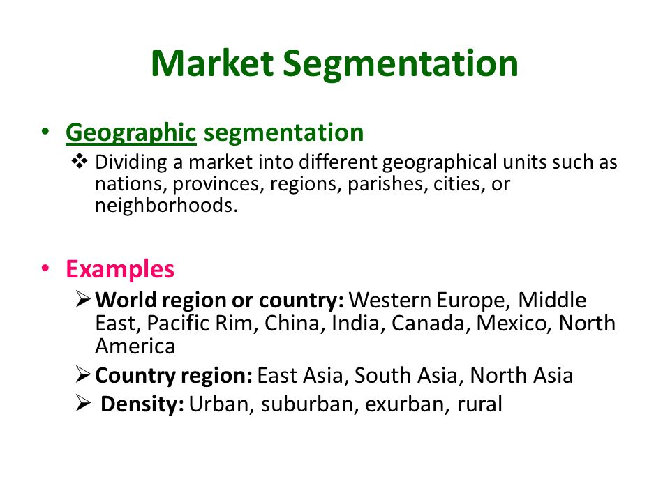 Market Segmentation Geographic segmentation  Dividing a market into different geographical units such as nations, provinces, regions, parishes, citie