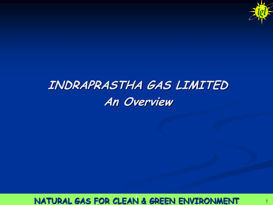 1 NATURAL GAS FOR CLEAN & GREEN ENVIRONMENT 1 1 INDRAPRASTHA GAS LIMITED An Overview