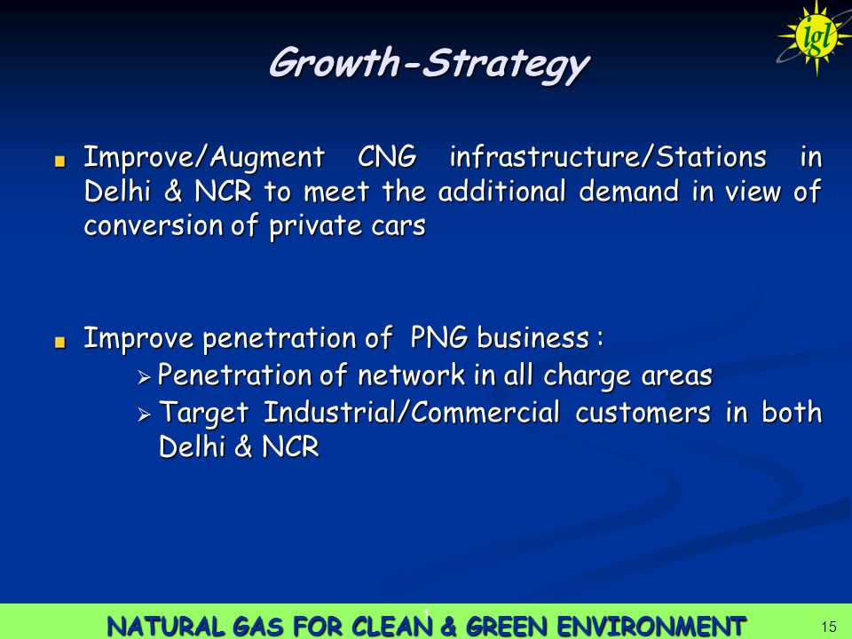 15 NATURAL GAS FOR CLEAN & GREEN ENVIRONMENT 1 15 Growth-Strategy Improve/Augment CNG infrastructure/Stations in Delhi & NCR to meet the additional demand in view of conversion of private cars Improve penetration of PNG business :  Penetration of network in all charge areas  Target Industrial/Commercial customers in both Delhi & NCR