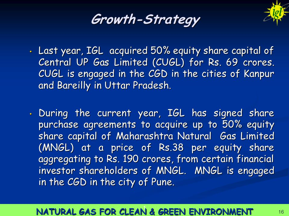 16 NATURAL GAS FOR CLEAN & GREEN ENVIRONMENT 1 16 Growth-Strategy Last year, IGL acquired 50% equity share capital of Central UP Gas Limited (CUGL) for Rs.