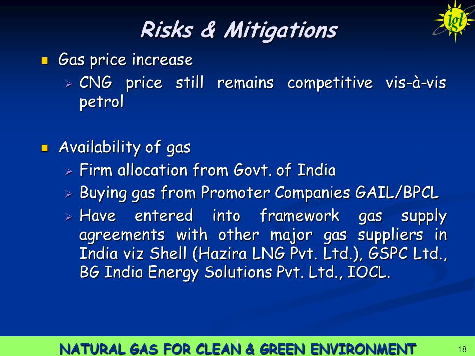 18 NATURAL GAS FOR CLEAN & GREEN ENVIRONMENT 1 18 Risks & Mitigations Gas price increase Gas price increase  CNG price still remains competitive vis-