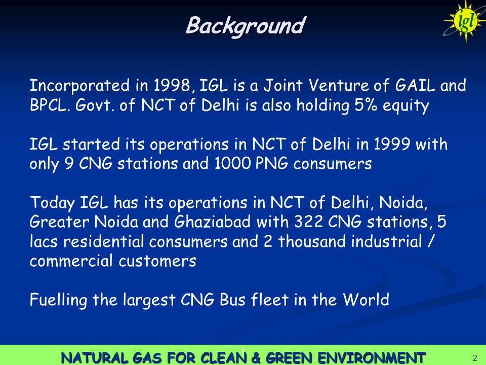 2 NATURAL GAS FOR CLEAN & GREEN ENVIRONMENT 1 2 Background Incorporated in 1998, IGL is a Joint Venture of GAIL and BPCL. Govt. of NCT of Delhi is als