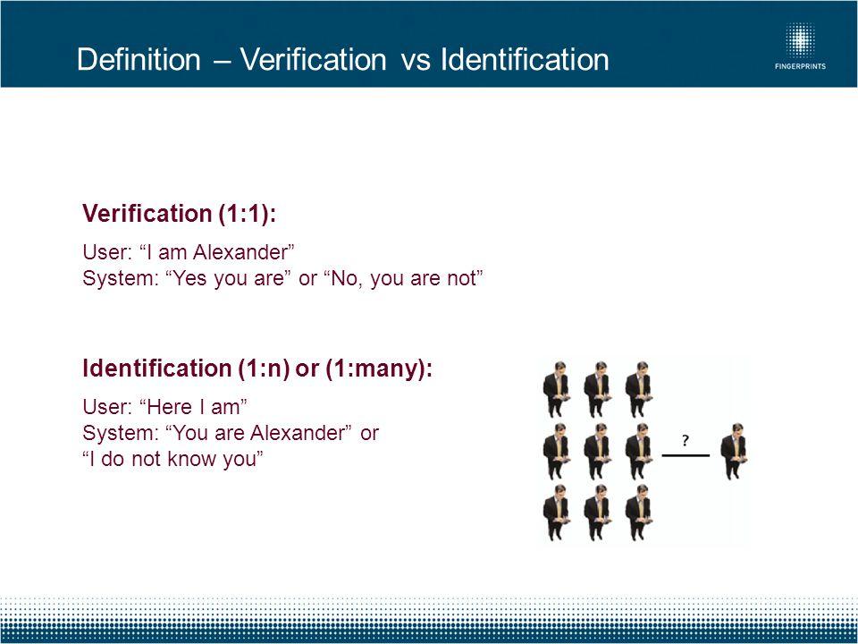 "Definition – Verification vs Identification Verification (1:1): User: ""I am Alexander"" System: ""Yes you are"" or ""No, you are not"" Identification (1:n)"