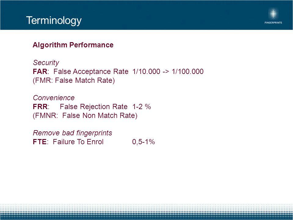 Terminology Algorithm Performance Security FAR: False Acceptance Rate1/10.000 -> 1/100.000 (FMR: False Match Rate) Convenience FRR: False Rejection Ra