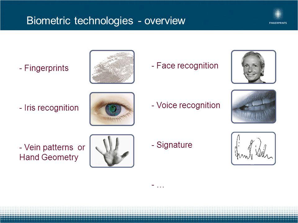 Biometric technologies - overview - Fingerprints - Iris recognition - Vein patterns or Hand Geometry - Face recognition - Voice recognition - Signatur