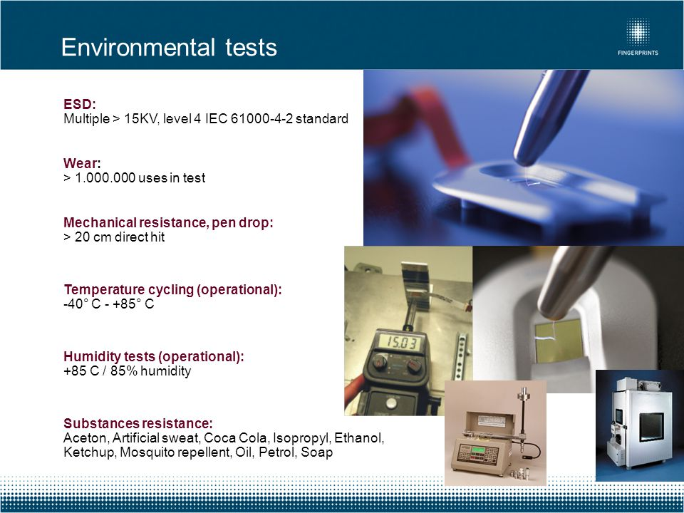 ESD: Multiple > 15KV, level 4 IEC 61000-4-2 standard Wear: > 1.000.000 uses in test Mechanical resistance, pen drop: > 20 cm direct hit Temperature cy