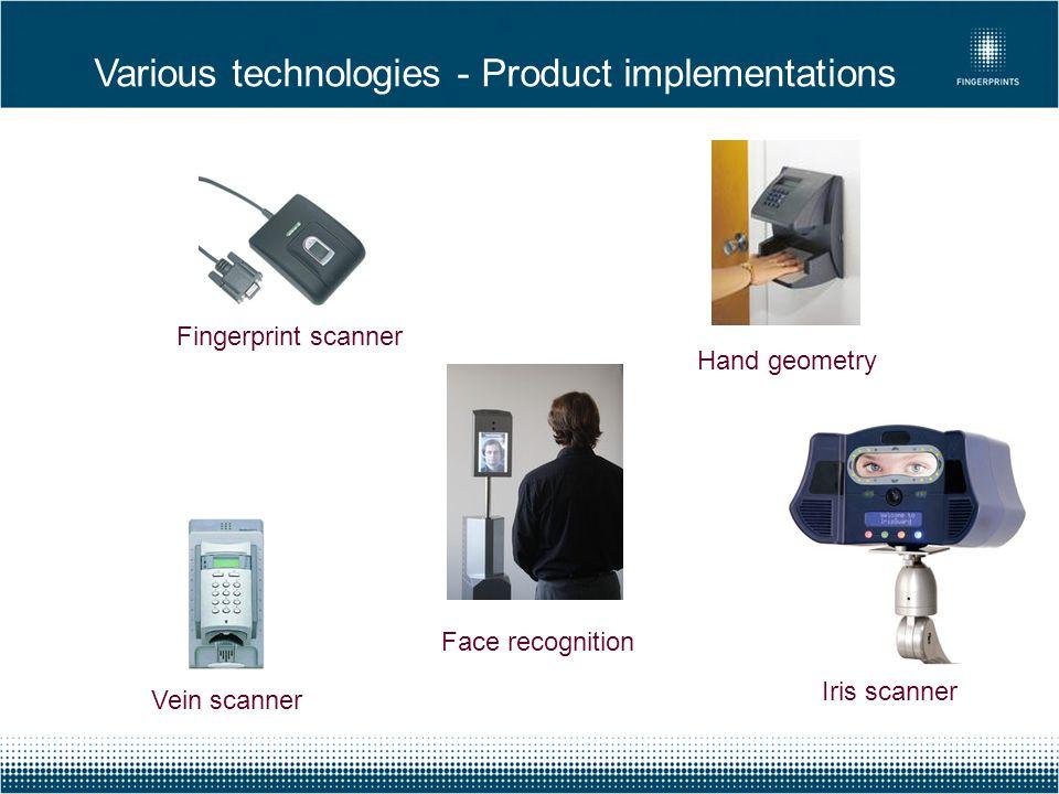 Various technologies - Product implementations Hand geometry Iris scanner Face recognition Vein scanner Fingerprint scanner