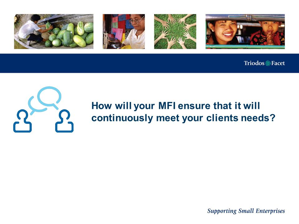How will your MFI ensure that it will continuously meet your clients needs?