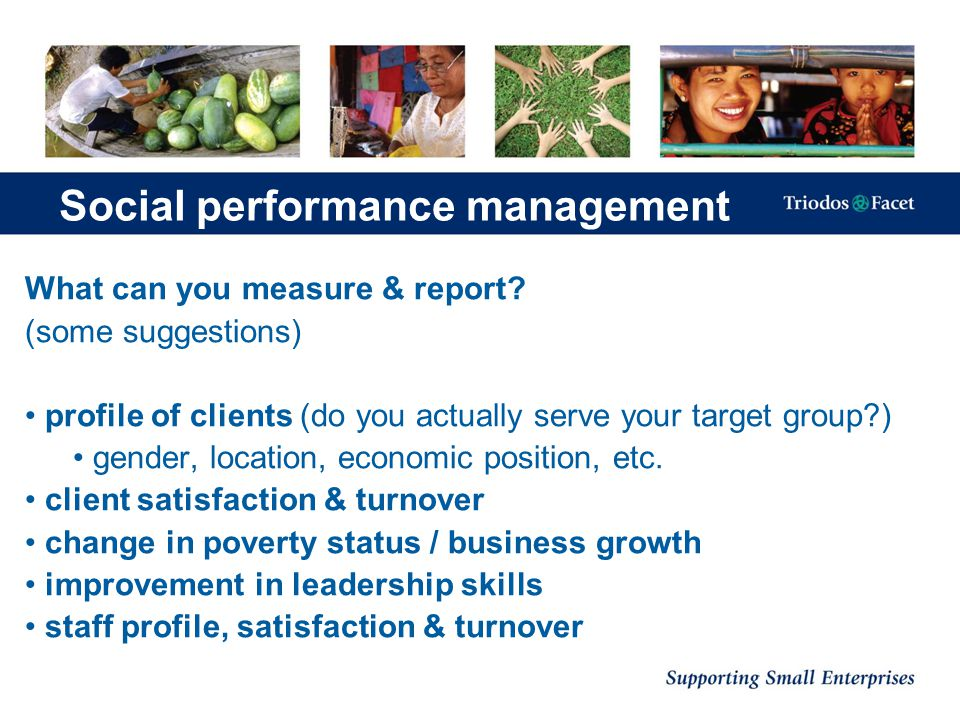 Social performance management What can you measure & report? (some suggestions) profile of clients (do you actually serve your target group?) gender,