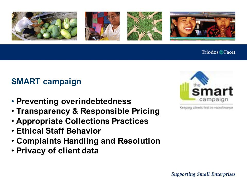 SMART campaign Preventing overindebtedness Transparency & Responsible Pricing Appropriate Collections Practices Ethical Staff Behavior Complaints Hand