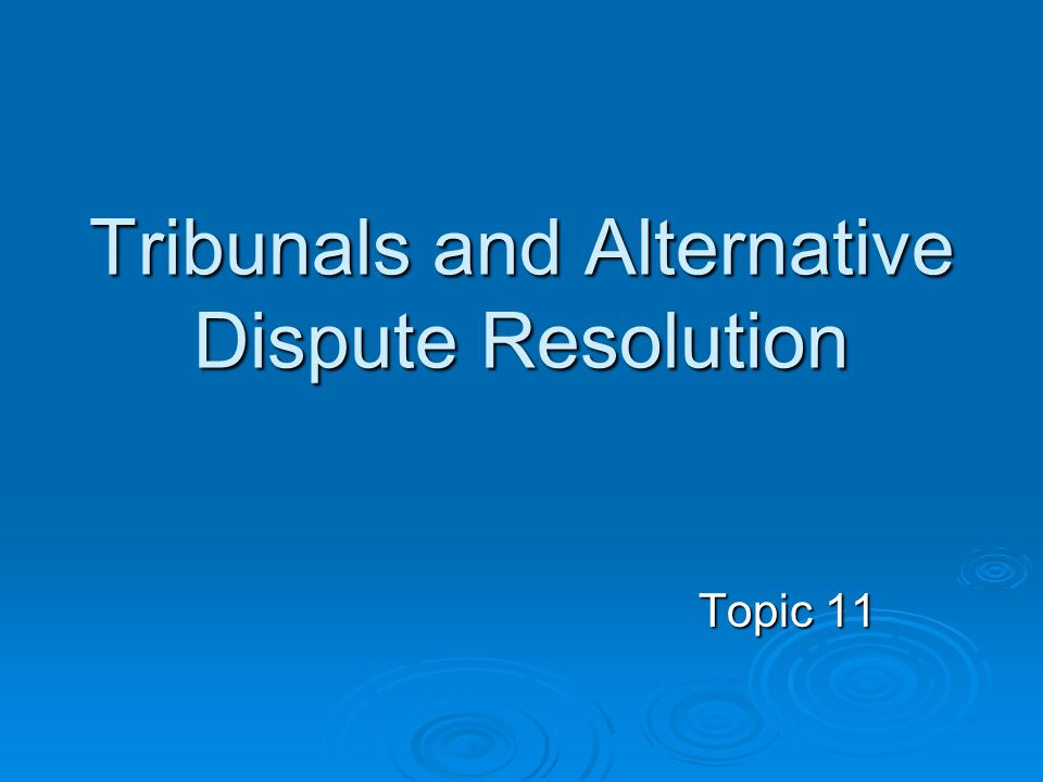 Tribunals and Alternative Dispute Resolution Topic 11