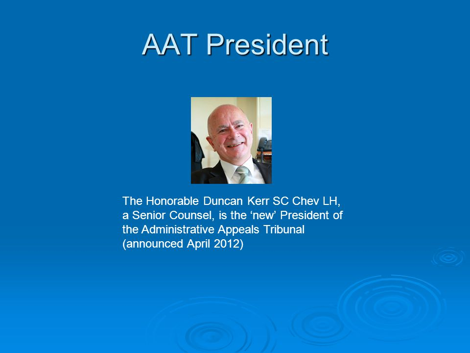 AAT President The Honorable Duncan Kerr SC Chev LH, a Senior Counsel, is the 'new' President of the Administrative Appeals Tribunal (announced April 2012)