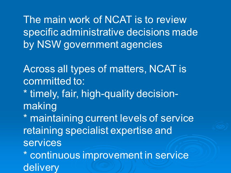 The main work of NCAT is to review specific administrative decisions made by NSW government agencies Across all types of matters, NCAT is committed to: * timely, fair, high-quality decision- making * maintaining current levels of service retaining specialist expertise and services * continuous improvement in service delivery
