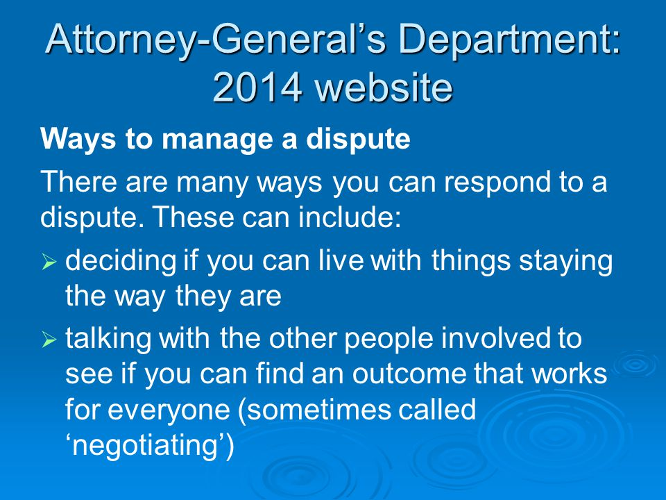 Attorney-General's Department: 2014 website Ways to manage a dispute There are many ways you can respond to a dispute.