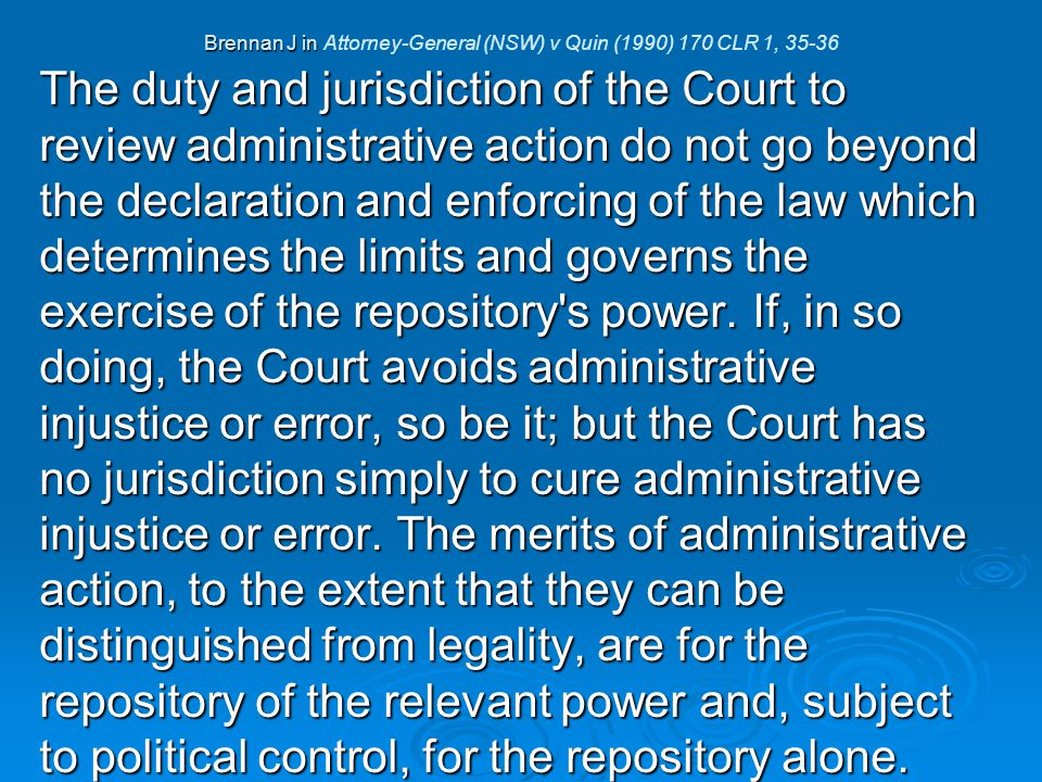 Brennan J in Brennan J in Attorney-General (NSW) v Quin (1990) 170 CLR 1, 35-36 The duty and jurisdiction of the Court to review administrative action do not go beyond the declaration and enforcing of the law which determines the limits and governs the exercise of the repository s power.