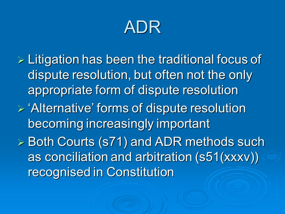 ADR  Litigation has been the traditional focus of dispute resolution, but often not the only appropriate form of dispute resolution  'Alternative' forms of dispute resolution becoming increasingly important  Both Courts (s71) and ADR methods such as conciliation and arbitration (s51(xxxv)) recognised in Constitution