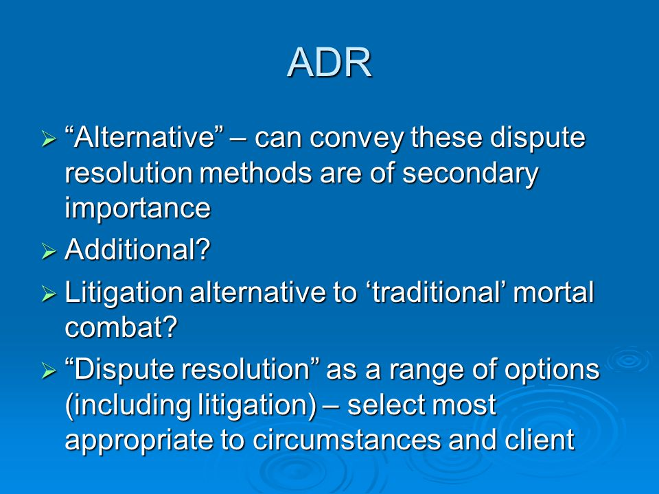 ADR  Alternative – can convey these dispute resolution methods are of secondary importance  Additional.