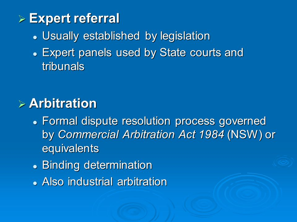  Expert referral Usually established by legislation Usually established by legislation Expert panels used by State courts and tribunals Expert panels used by State courts and tribunals  Arbitration Formal dispute resolution process governed by Commercial Arbitration Act 1984 (NSW) or equivalents Formal dispute resolution process governed by Commercial Arbitration Act 1984 (NSW) or equivalents Binding determination Binding determination Also industrial arbitration Also industrial arbitration