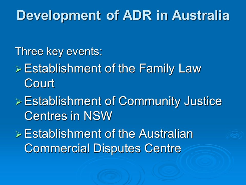 Development of ADR in Australia Three key events:  Establishment of the Family Law Court  Establishment of Community Justice Centres in NSW  Establishment of the Australian Commercial Disputes Centre