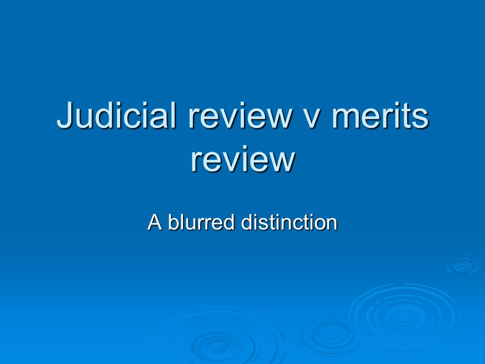 Judicial review v merits review A blurred distinction