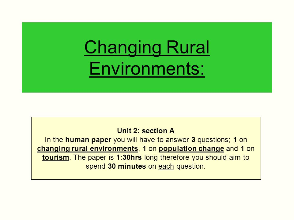 Changing Rural Environments: Unit 2: section A In the human paper you will have to answer 3 questions; 1 on changing rural environments, 1 on populati