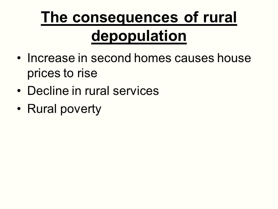 The consequences of rural depopulation Increase in second homes causes house prices to rise Decline in rural services Rural poverty