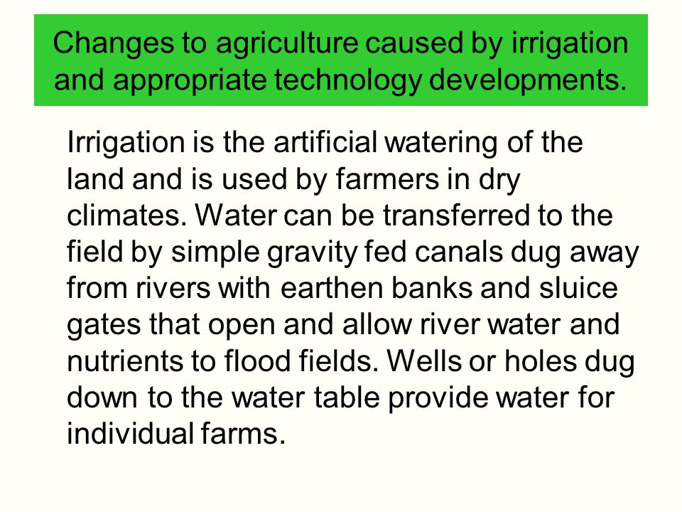 Changes to agriculture caused by irrigation and appropriate technology developments. Irrigation is the artificial watering of the land and is used by