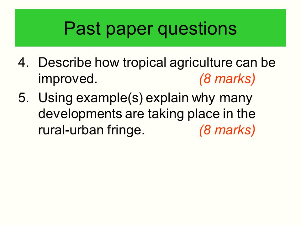 Past paper questions 4.Describe how tropical agriculture can be improved.(8 marks) 5.Using example(s) explain why many developments are taking place i