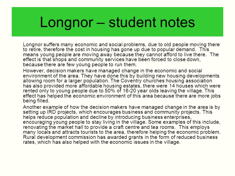Longnor – student notes Longnor suffers many economic and social problems, due to old people moving there to retire, therefore the cost in housing has