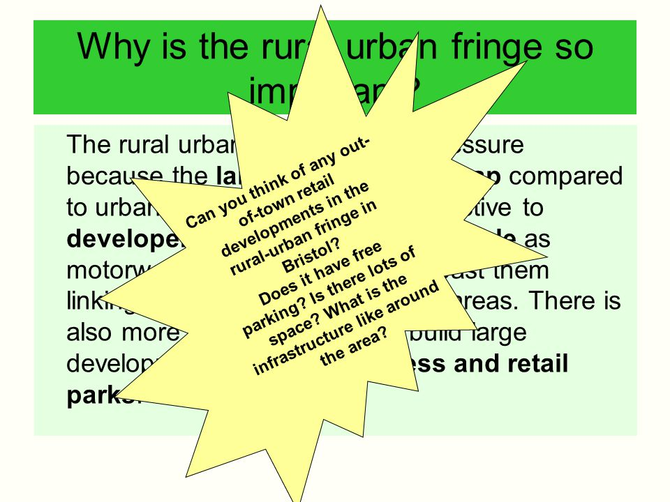 Why is the rural urban fringe so important? The rural urban fringe is under pressure because the land is relatively cheap compared to urban areas. Thi