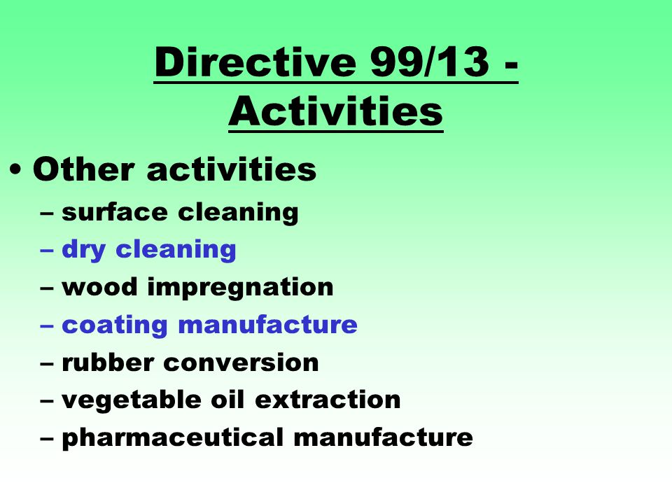 Directive 99/13 - Activities Other activities –surface cleaning –dry cleaning –wood impregnation –coating manufacture –rubber conversion –vegetable oil extraction –pharmaceutical manufacture