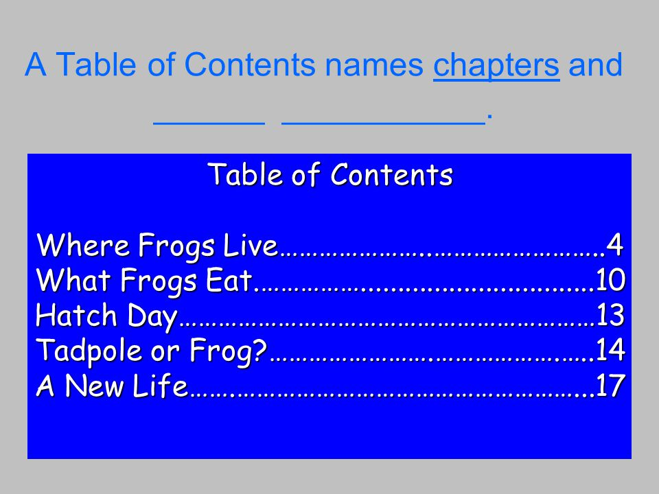 A Table of Contents names chapters and ______ ___________.