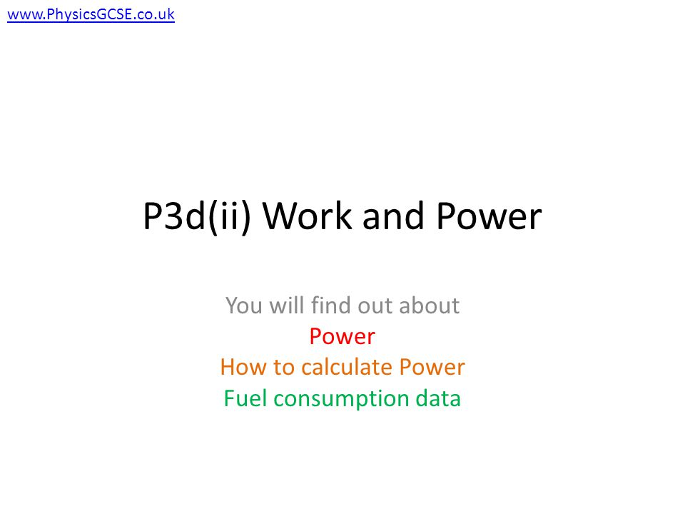 P3d(ii) Work and Power You will find out about Power How to calculate Power Fuel consumption data www.PhysicsGCSE.co.uk