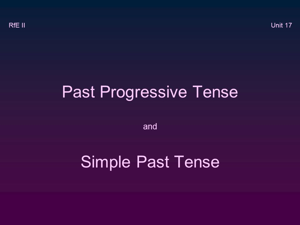 Past Progressive Tense and Simple Past Tense RfE II Unit 17