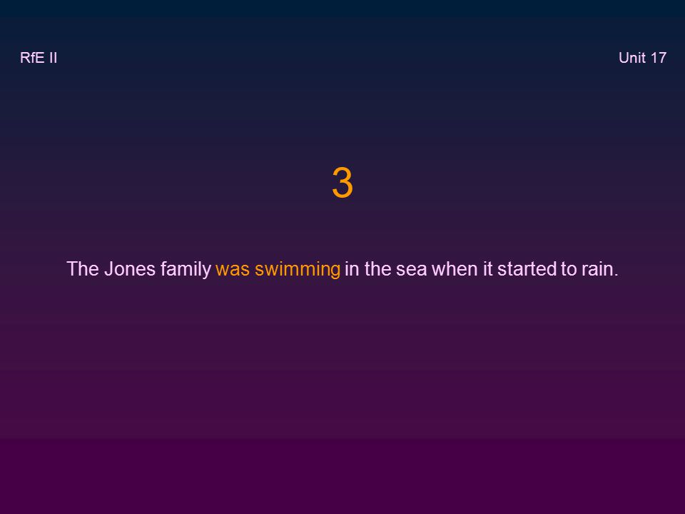 3 The Jones family was swimming in the sea when it started to rain. RfE II Unit 17