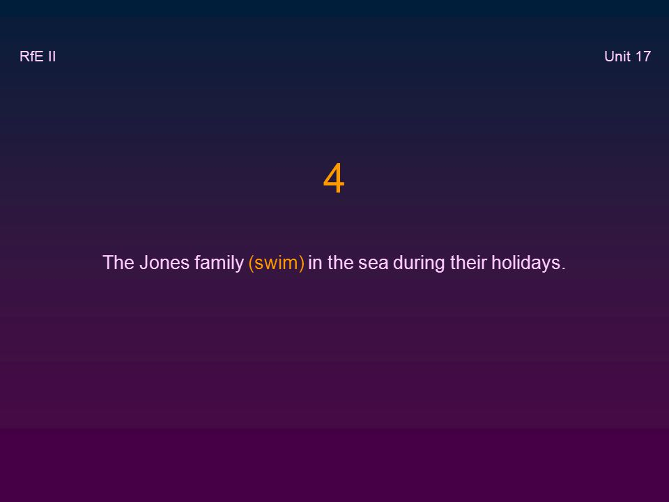 4 The Jones family (swim) in the sea during their holidays. RfE II Unit 17