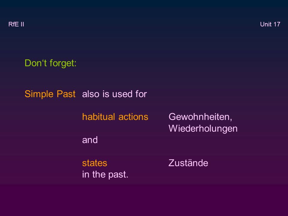Don't forget: Simple Past also is used for habitual actions Gewohnheiten, Wiederholungen and states Zustände in the past.