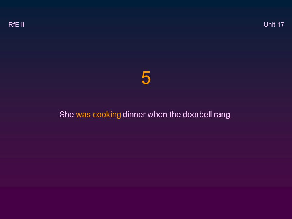 5 She was cooking dinner when the doorbell rang. RfE II Unit 17