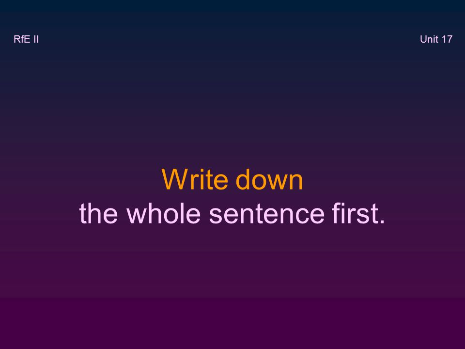 Write down the whole sentence first. RfE II Unit 17
