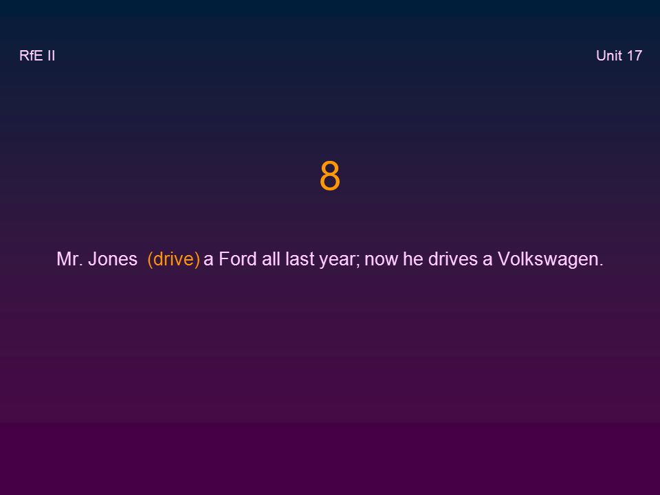 8 Mr. Jones (drive) a Ford all last year; now he drives a Volkswagen. RfE II Unit 17
