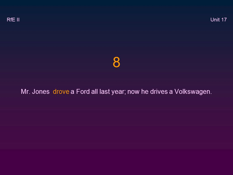 8 Mr. Jones drove a Ford all last year; now he drives a Volkswagen. RfE II Unit 17