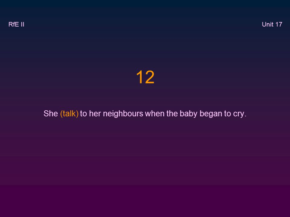 12 She (talk) to her neighbours when the baby began to cry. RfE II Unit 17